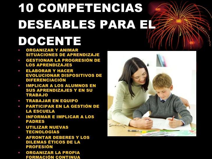 10 COMPETENCIAS DESEABLES PARA EL DOCENTE <ul><li>ORGANIZAR Y ANIMAR SITUACIONES DE APRENDIZAJE </li></ul><ul><li>GESTIONA...