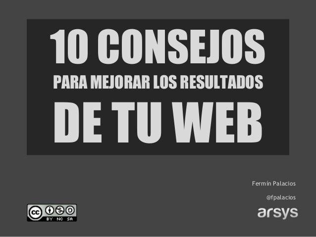 10 CONSEJOSPARA MEJORAR LOS RESULTADOSDE TU WEB                         Fermín Palacios                              @fpal...