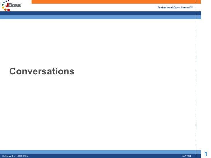 Professional Open Source™      Conversations© JBoss, Inc. 2003, 2004.                    07/17/04   1