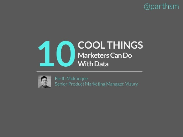 @parthsm  10  COOL THINGS Marketers Can Do With Data  Parth Mukherjee Senior Product Marketing Manager, Vizury