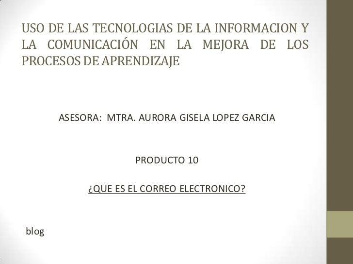 USO DE LAS TECNOLOGIAS DE LA INFORMACION Y LA COMUNICACIÓN EN LA MEJORA DE LOS PROCESOS DE APRENDIZAJE<br />ASESORA:  MTRA...