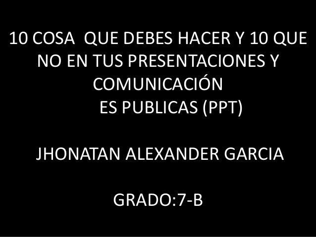 10 COSA QUE DEBES HACER Y 10 QUE NO EN TUS PRESENTACIONES Y COMUNICACIÓN ES PUBLICAS (PPT) JHONATAN ALEXANDER GARCIA GRADO...