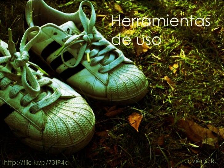 Herramientas                          de usohttp://flic.kr/p/73tP4a           Javier S. R.