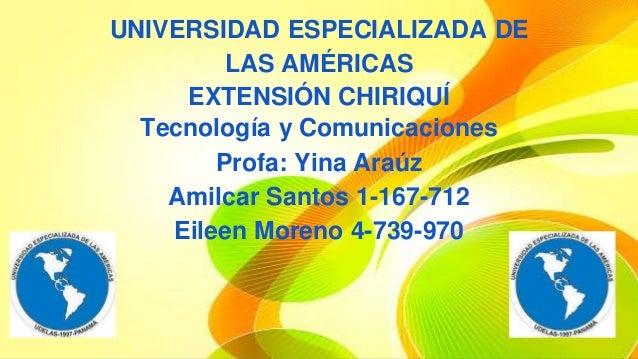 UNIVERSIDAD ESPECIALIZADA DE  LAS AMÉRICAS  EXTENSIÓN CHIRIQUÍ  Tecnología y Comunicaciones  Profa: Yina Araúz  Amilcar Sa...