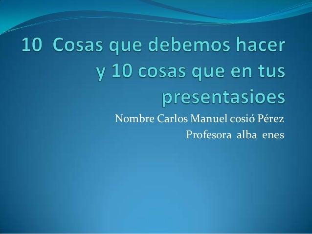 Nombre Carlos Manuel cosió Pérez Profesora alba enes
