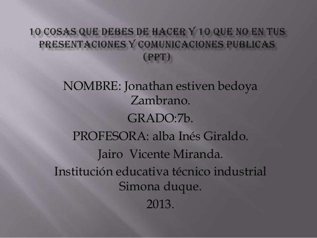 NOMBRE: Jonathan estiven bedoya Zambrano. GRADO:7b. PROFESORA: alba Inés Giraldo. Jairo Vicente Miranda. Institución educa...