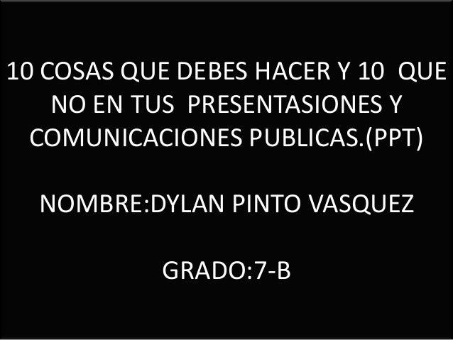 10 COSAS QUE DEBES HACER Y 10 QUE NO EN TUS PRESENTASIONES Y COMUNICACIONES PUBLICAS.(PPT) NOMBRE:DYLAN PINTO VASQUEZ GRAD...