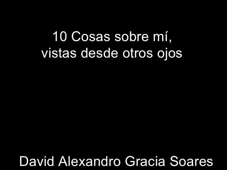 10 Cosas sobre mí, vistas desde otros ojos David Alexandro Gracia Soares