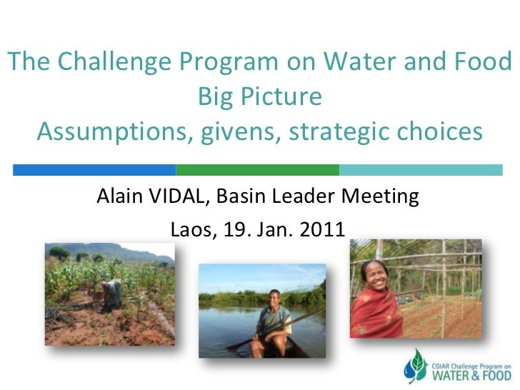 The Challenge Program on Water and Food               Big Picture  Assumptions, givens, strategic choices       Alain VIDA...