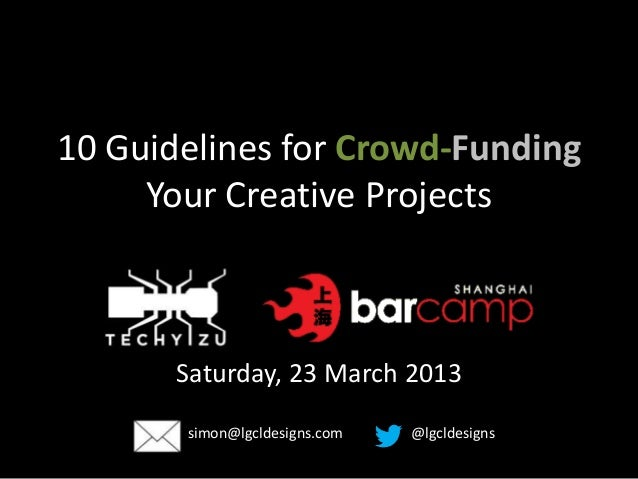 10 Guidelines for Crowd-Funding     Your Creative Projects       Saturday, 23 March 2013       simon@lgcldesigns.com   @lg...