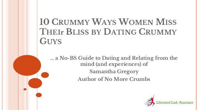 10 CRUMMY WAYS WOMEN MISS THEIr BLISS BY DATING CRUMMY GUYS … a No-BS Guide to Dating and Relating from the mind (and expe...