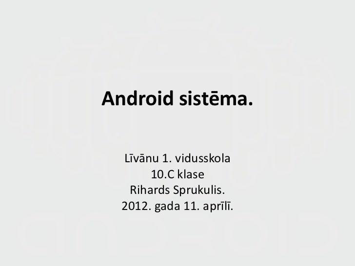 Android sistēma.  Līvānu 1. vidusskola       10.C klase   Rihards Sprukulis. 2012. Gada 11. aprīlī.
