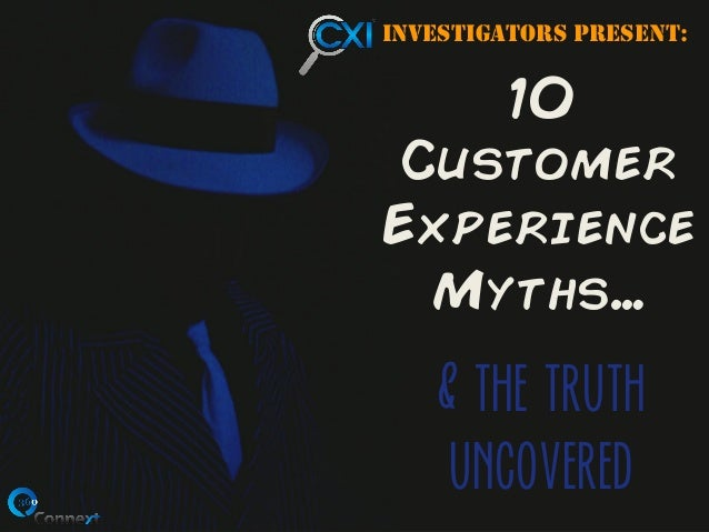 Investigators presenT:  10  Customer Experience Myths…  & the truth uncovered