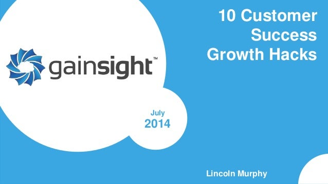 Gainsight Confidential. 2014 Gainsight, Inc. All rights reserved. 10 Customer Success Growth Hacks Lincoln Murphy July 2014