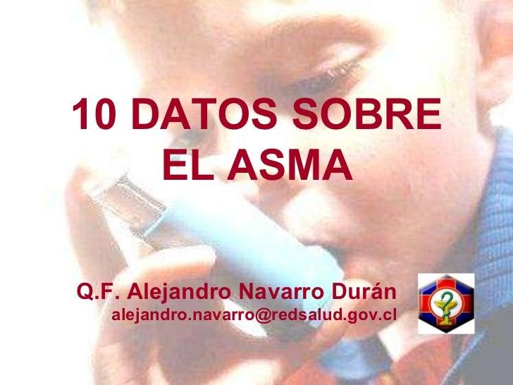 Q.F. Alejandro Navarro Durán [email_address] 10 DATOS SOBRE EL ASMA