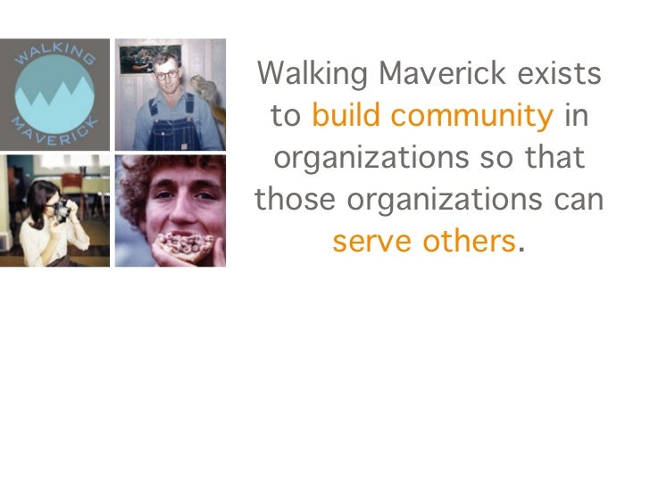 Walking Maverick exists to build community in organizations so thatthose organizations can     serve others.