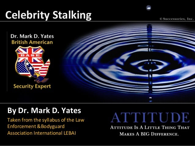 Celebrity StalkingBy Dr. Mark D. YatesTaken from the syllabus of the LawEnforcement &BodyguardAssociation International LE...