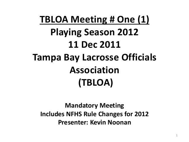 TBLOA Meeting # One (1) Playing Season 2012 11 Dec 2011 Tampa Bay Lacrosse Officials Association (TBLOA) Mandatory Meeting...