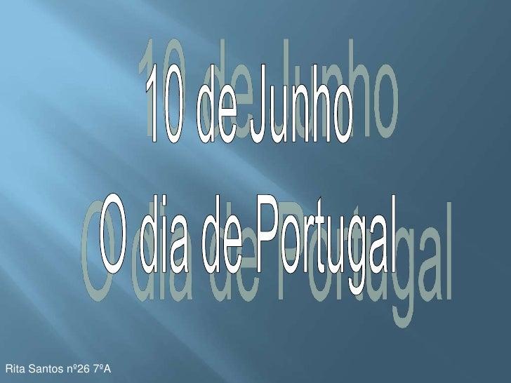 10 de Junho<br />O dia de Portugal<br />Rita Santos nº26 7ºA<br />
