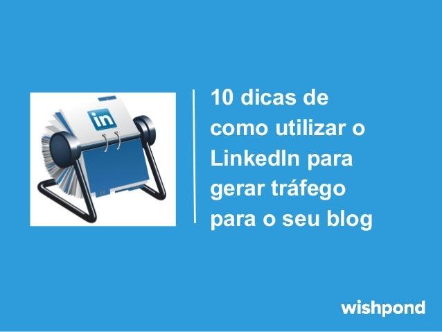 10 dicas de como utilizar o LinkedIn para gerar tráfego para o seu blog