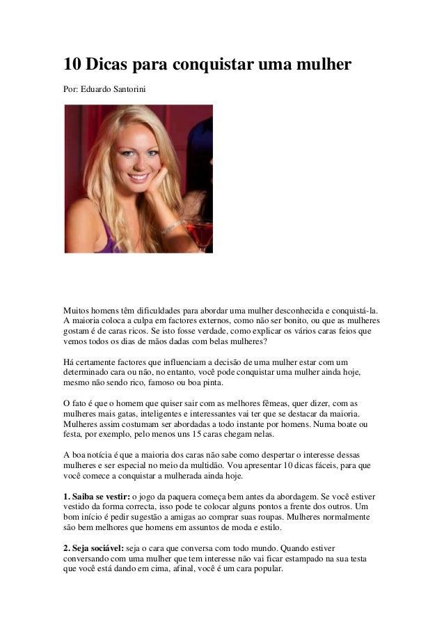 10 Dicas para conquistar uma mulherPor: Eduardo SantoriniMuitos homens têm dificuldades para abordar uma mulher desconheci...
