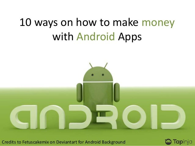 10 ways on how to make moneywith Android AppsCredits to Fetuscakemix on Deviantart for Android Background