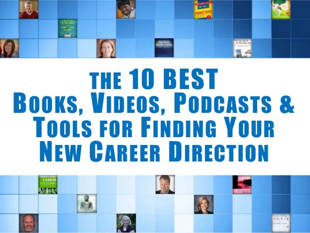 THE 10 BEST BOOKS, VIDEOS, PODCASTS & TOOLS FOR FINDING YOUR NEW CAREER DIRECTION
