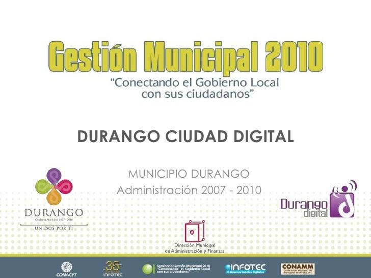 DURANGO CIUDAD DIGITAL<br />MUNICIPIO DURANGO<br />Administración 2007 - 2010<br />