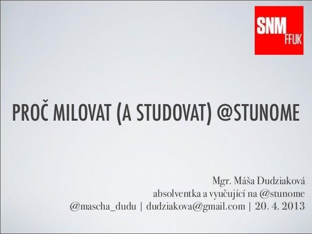 PROČ MILOVAT (A STUDOVAT) @STUNOMEMgr. Máša Dudziakováabsolventka a vyučující na @stunome@mascha_dudu | dudziakova@gmail.c...
