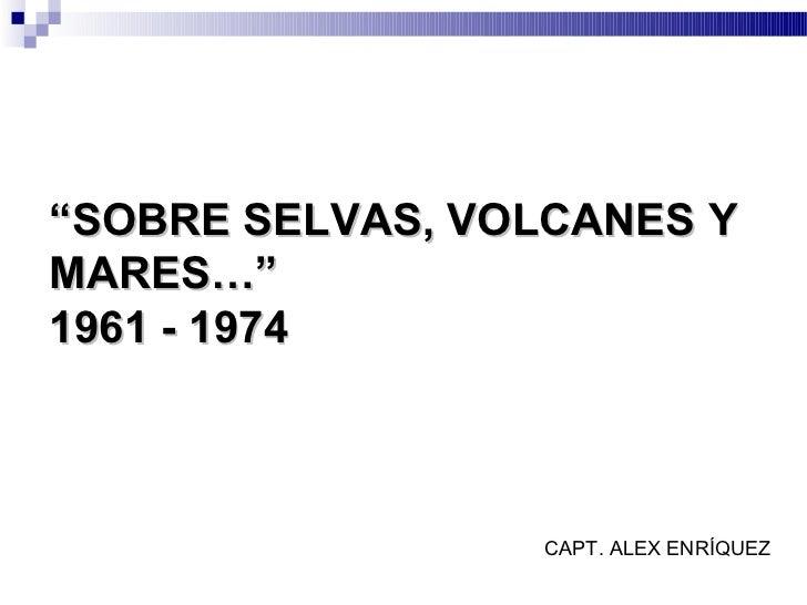 """SOBRE SELVAS, VOLCANES YMARES…""1961 - 1974                 CAPT. ALEX ENRÍQUEZ"