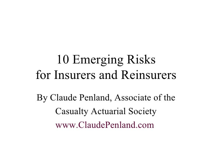 10 Emerging Risks for Insurers and Reinsurers By Claude Penland, Associate of the Casualty Actuarial Society www.ClaudePen...