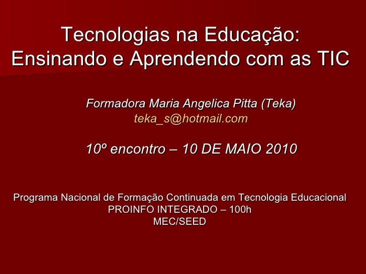 Tecnologias na Educação: Ensinando e Aprendendo com as TIC Formadora Maria Angelica Pitta (Teka) [email_address] 10º encon...