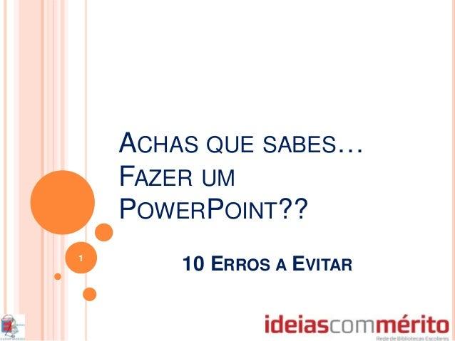 ACHAS QUE SABES… FAZER UM POWERPOINT?? 10 ERROS A EVITAR 1