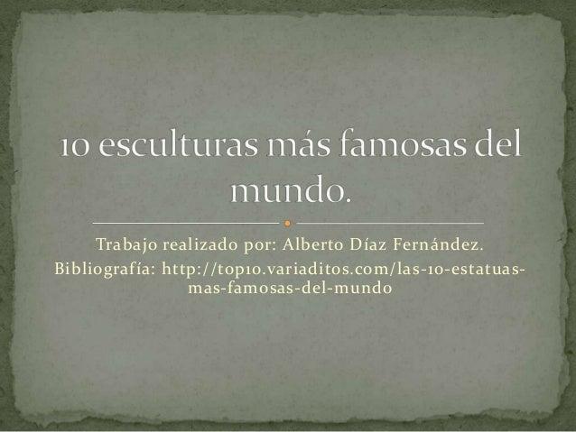 Trabajo realizado por: Alberto Díaz Fernández.Bibliografía: http://top10.variaditos.com/las-10-estatuas-                 m...