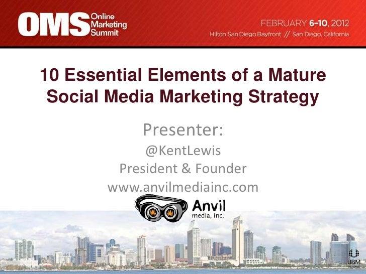 10 Essential Elements of a Mature Social Media Marketing Strategy           Presenter:            @KentLewis        Presid...