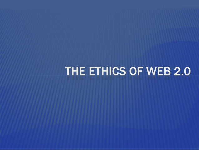 THE ETHICS OF WEB 2.0