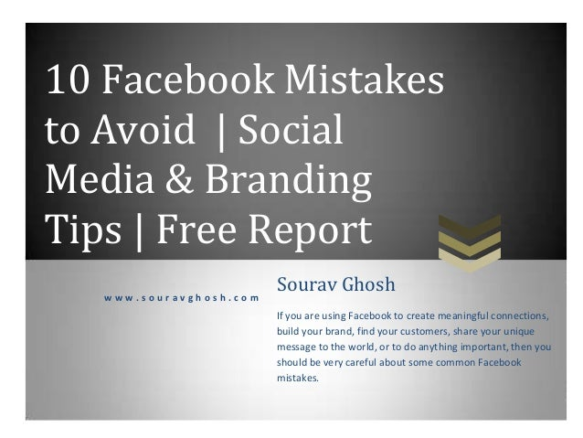 10 Facebook Mistakes to Avoid | Social Media & Branding Tips | Free Report w w w . s o u r a v g h o s h . c o m Sourav Gh...