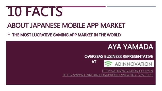 10 FACTS ABOUT JAPANESE MOBILE APP MARKET - THE MOST LUCRATIVE GAMING APP MARKET IN THE WORLD AYA YAMADA OVERSEAS BUSINESS...