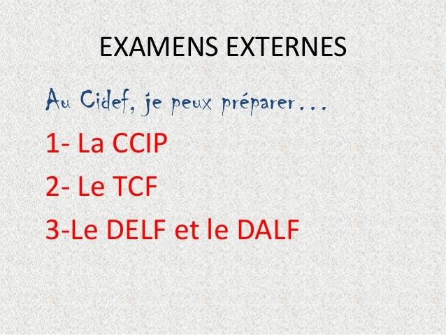 EXAMENS EXTERNES  Au Cidef, je peux préparer… 1- La CCIP 2- Le TCF 3-Le DELF et le DALF