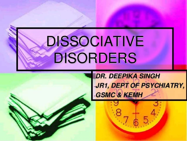 DISSOCIATIVE DISORDERS -DR.  DEEPIKA SINGH -JR1, DEPT OF PSYCHIATRY, -GSMC & KEMH