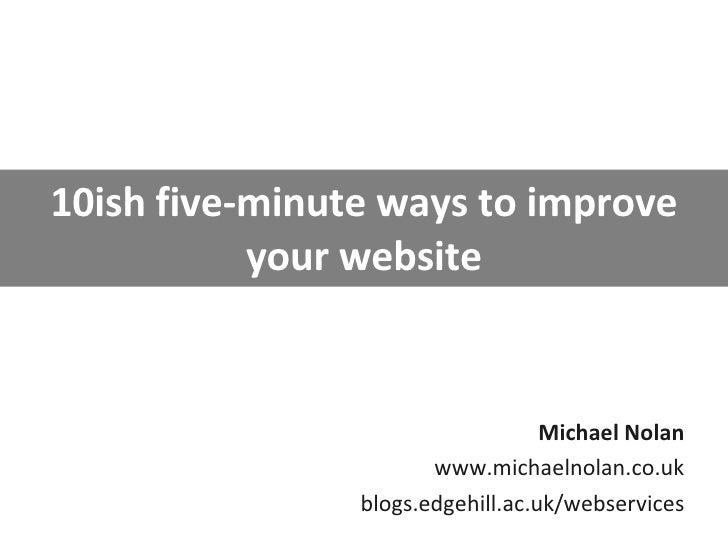 10ish five-minute ways to improve your website Michael Nolan www.michaelnolan.co.uk blogs.edgehill.ac.uk/webservices