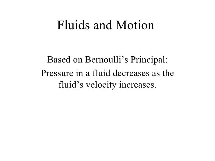 Fluids and Motion Based on Bernoulli's Principal: Pressure in a fluid decreases as the fluid's velocity increases.