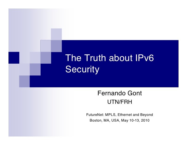 The Truth about IPv6 Security            Fernando Gont                UTN/FRH      FutureNet: MPLS, Ethernet and Beyond   ...