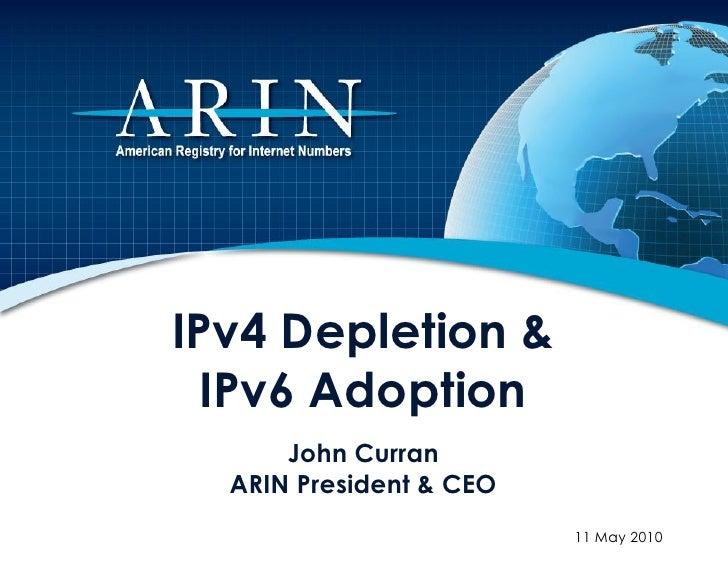 IPv4 Depletion &   IPv6 Adoption       John Curran   ARIN President & CEO                          11 May 2010