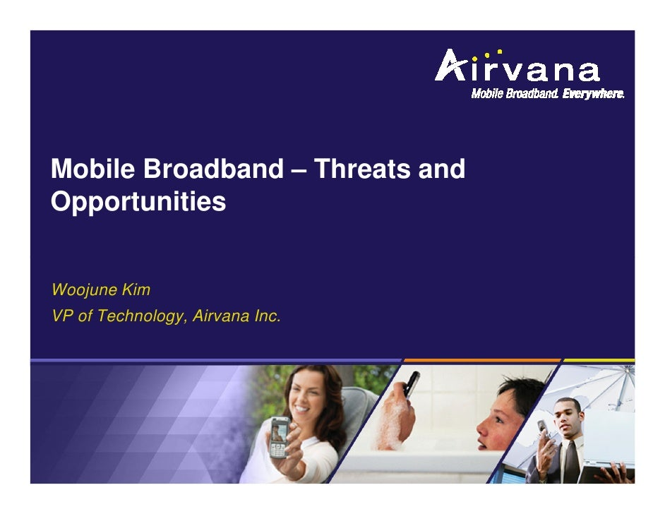 Mobile Broadband – Threats and Opportunities   Woojune Kim VP of Technology, Airvana Inc.