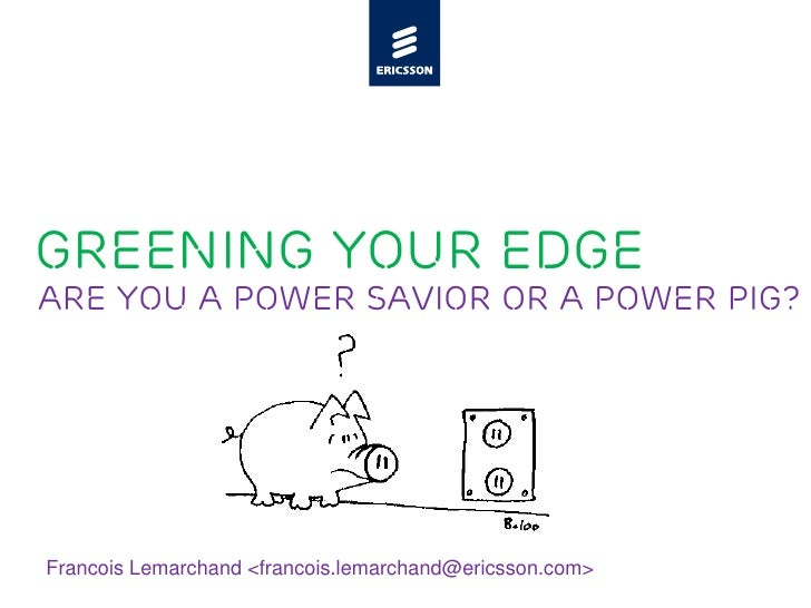 Greening your Edge Are you a power savior or a power pig?     Francois Lemarchand <francois.lemarchand@ericsson.com>