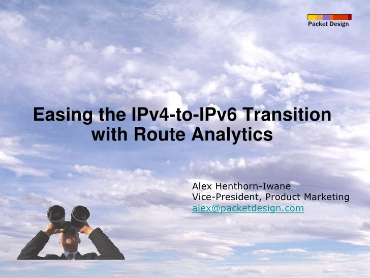 Packet Design     Easing the IPv4-to-IPv6 Transition       with Route Analytics                    Alex Henthorn-Iwane    ...