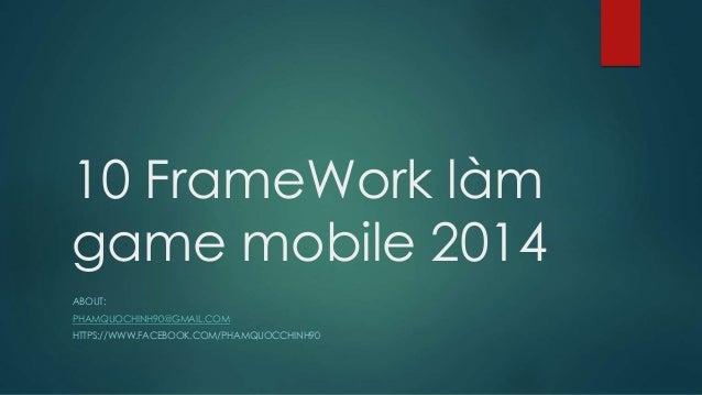 10 FrameWork làm game mobile 2014 ABOUT: PHAMQUOCHINH90@GMAIL.COM HTTPS://WWW.FACEBOOK.COM/PHAMQUOCCHINH90
