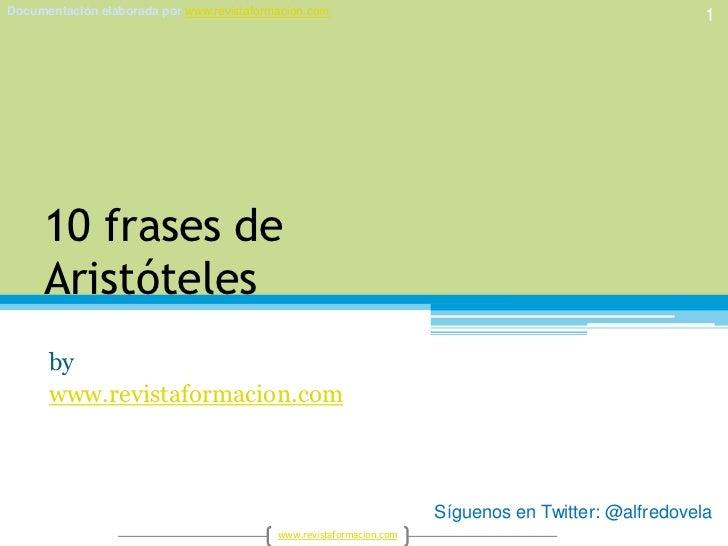 10 frases deAristóteles<br />by<br />www.revistaformacion.com<br />1<br />Síguenos en Twitter: @alfredovela<br />