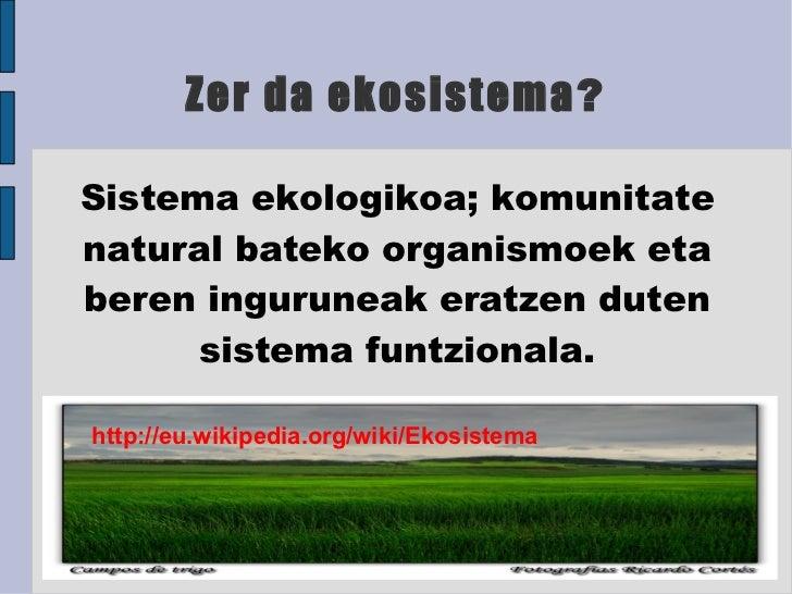 Zer da ekosistema ? Sistema ekologikoa; komunitate natural bateko organismoek eta beren inguruneak eratzen duten sistema f...